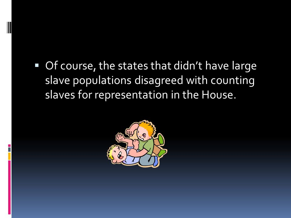 Of course, the states that didn't have large slave populations disagreed with counting slaves for representation in the House.