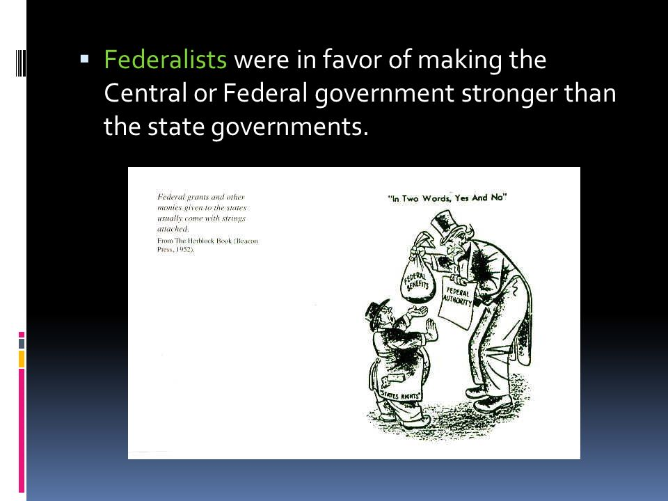 Federalists were in favor of making the Central or Federal government stronger than the state governments.