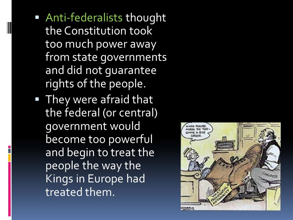 Anti-federalists thought the Constitution took too much power away from state governments and did not guarantee rights of the people.