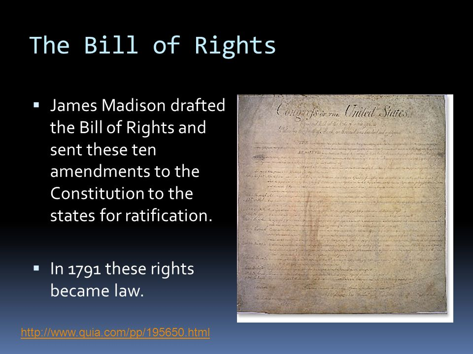 The Bill of Rights James Madison drafted the Bill of Rights and sent these ten amendments to the Constitution to the states for ratification.