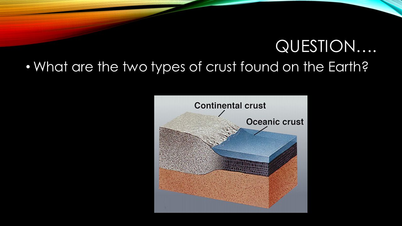 Question…. What are the two types of crust found on the Earth