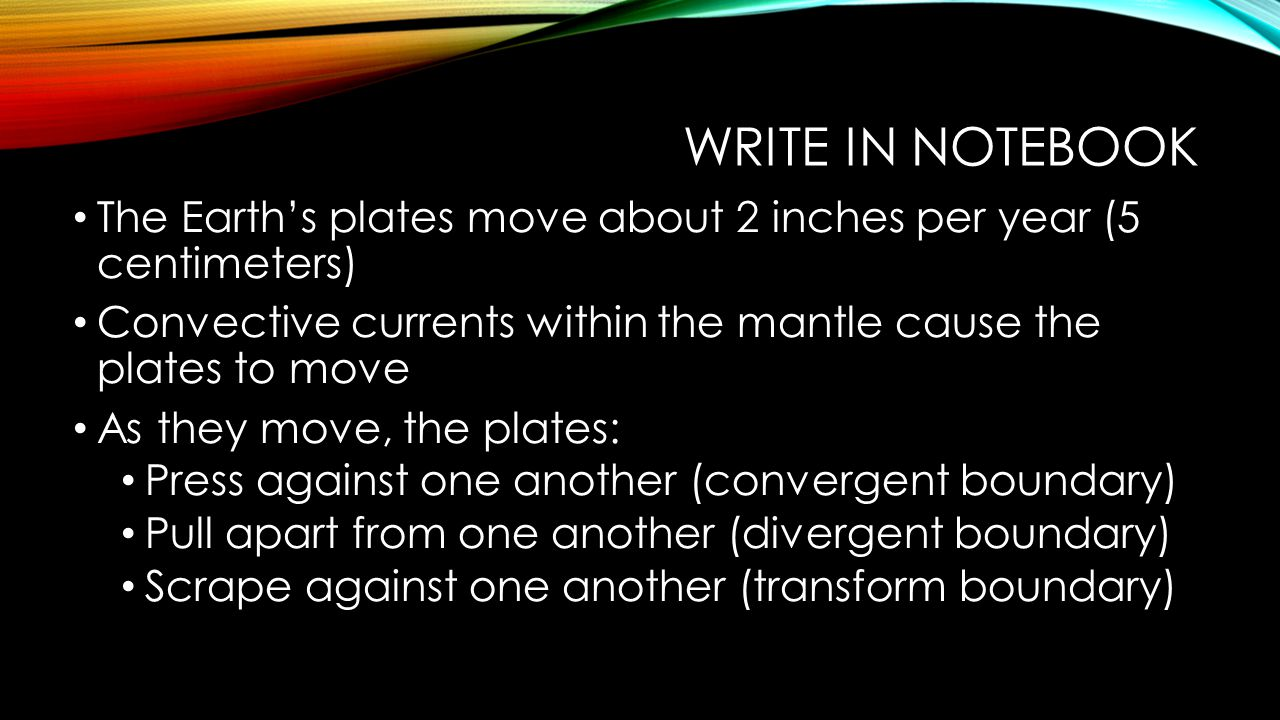 Write in notebook The Earth's plates move about 2 inches per year (5 centimeters) Convective currents within the mantle cause the plates to move.