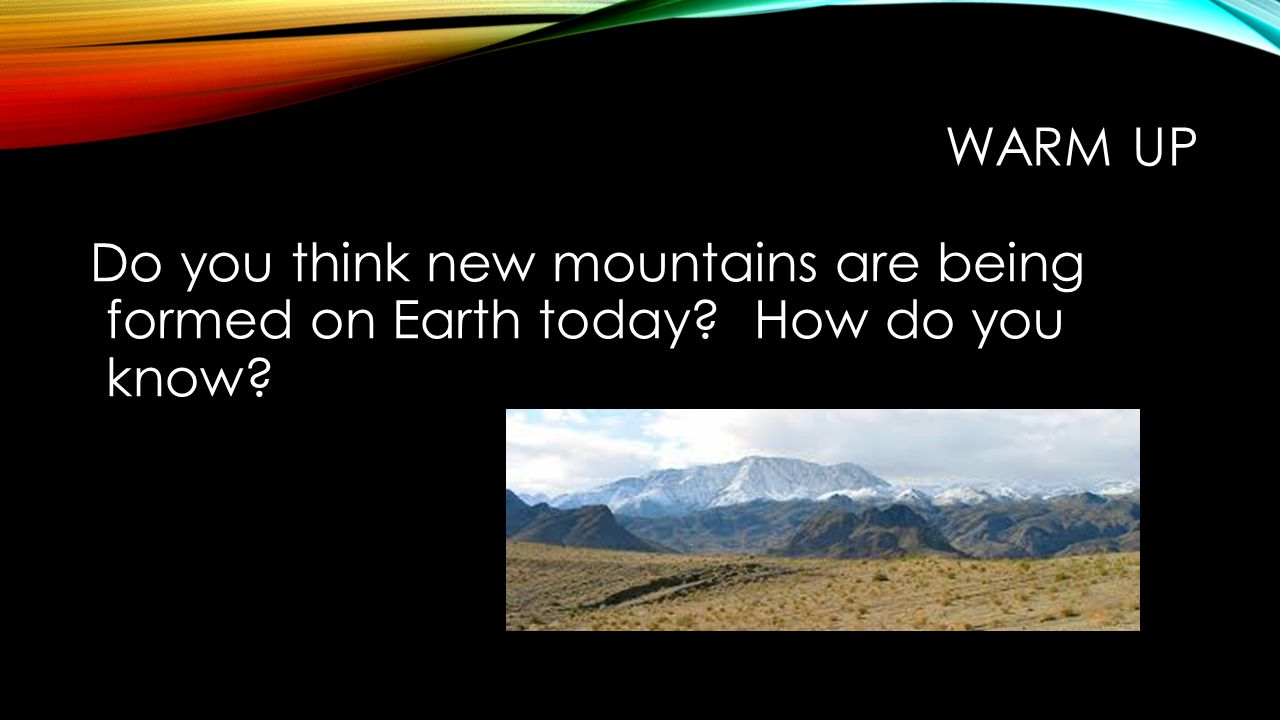 Warm up Do you think new mountains are being formed on Earth today How do you know