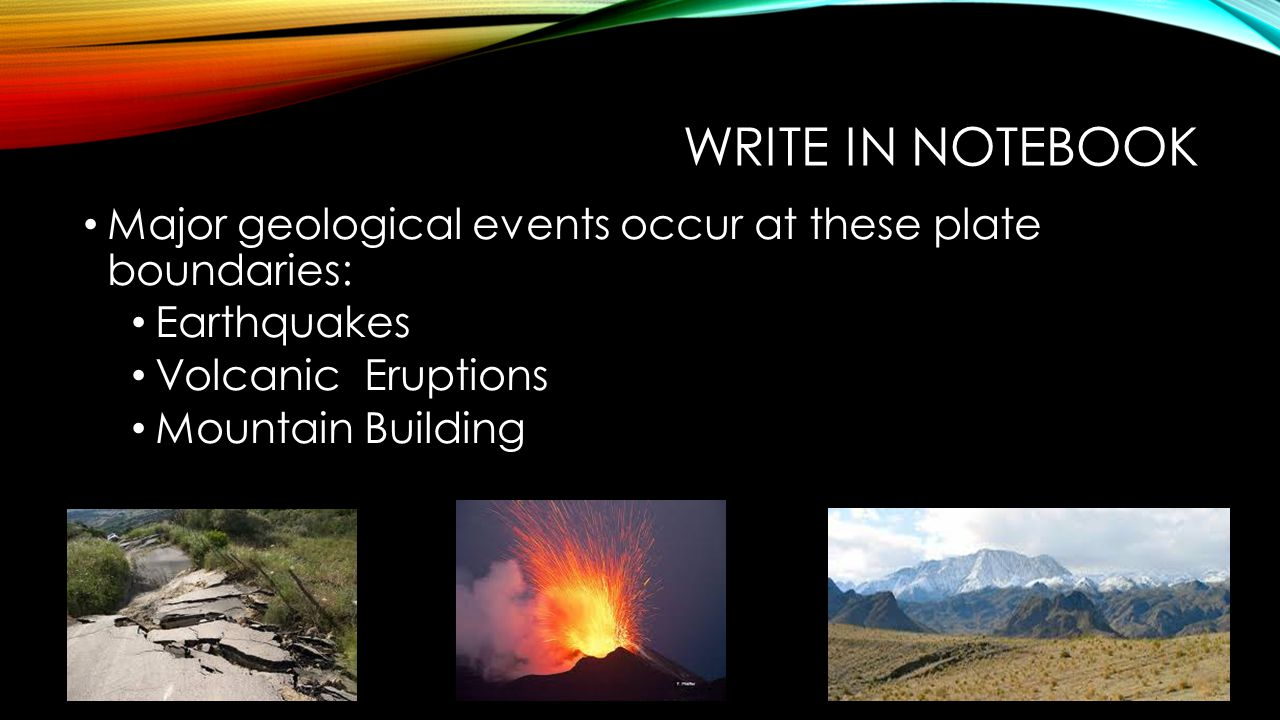 Write in notebook Major geological events occur at these plate boundaries: Earthquakes. Volcanic Eruptions.
