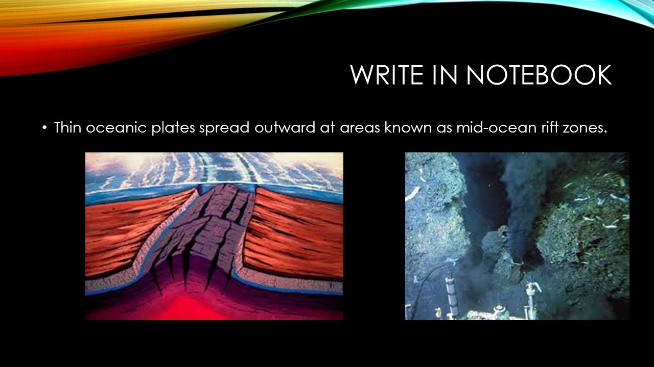 Write in notebook Thin oceanic plates spread outward at areas known as mid-ocean rift zones.