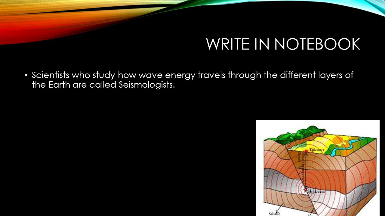 Write in notebook Scientists who study how wave energy travels through the different layers of the Earth are called Seismologists.