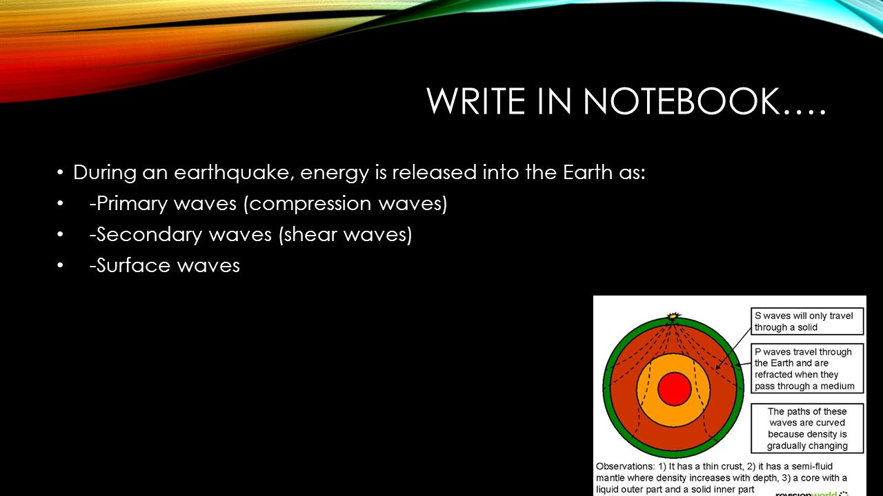 Write in notebook…. During an earthquake, energy is released into the Earth as: -Primary waves (compression waves)