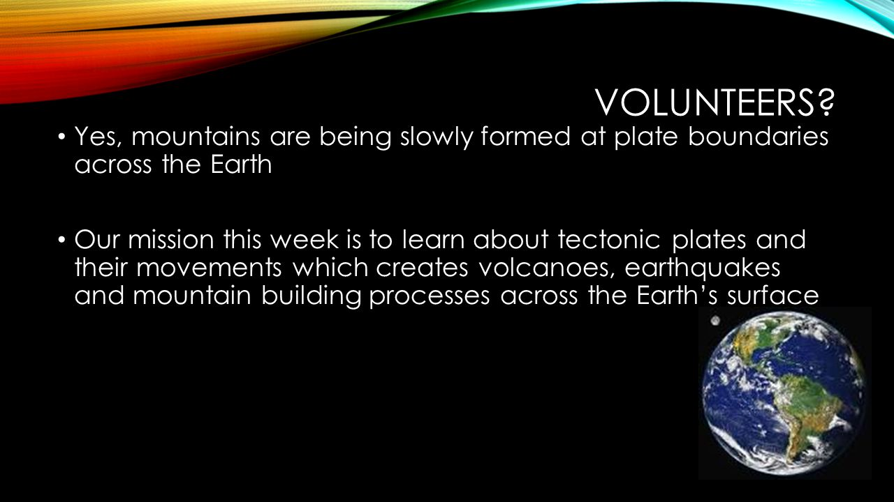 Volunteers Yes, mountains are being slowly formed at plate boundaries across the Earth.