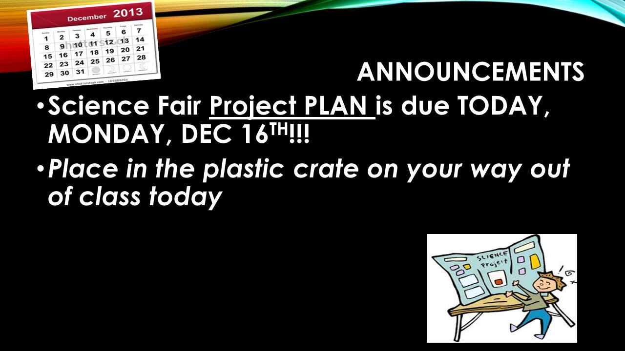 Announcements Science Fair Project PLAN is due TODAY, MONDAY, DEC 16TH!!.