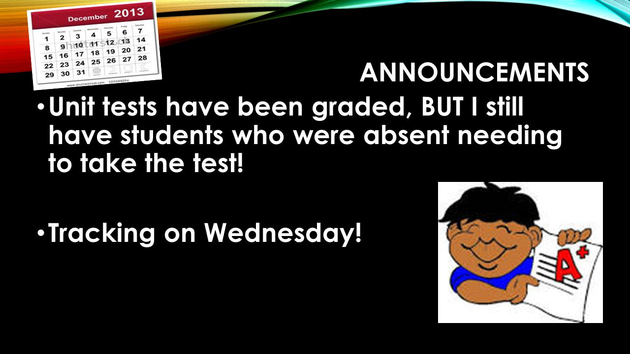 Announcements Unit tests have been graded, BUT I still have students who were absent needing to take the test!