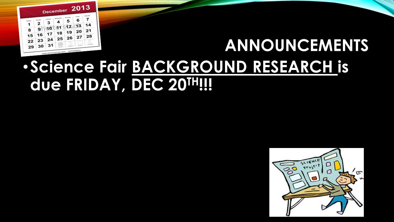 Announcements Science Fair BACKGROUND RESEARCH is due FRIDAY, DEC 20TH!!!