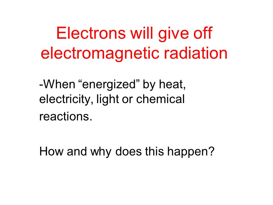 Electrons will give off electromagnetic radiation