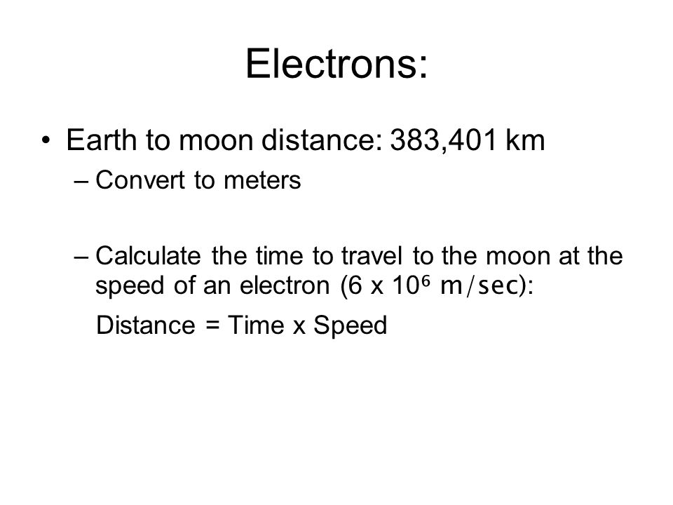 Electrons: Earth to moon distance: 383,401 km Convert to meters