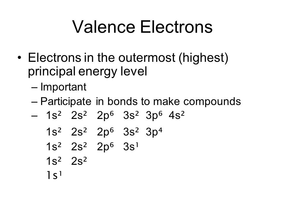 Valence Electrons Electrons in the outermost (highest) principal energy level. Important. Participate in bonds to make compounds.
