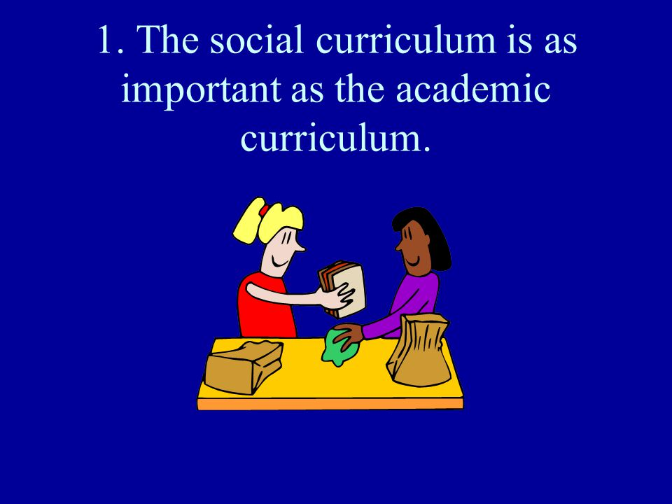 1. The social curriculum is as important as the academic curriculum.