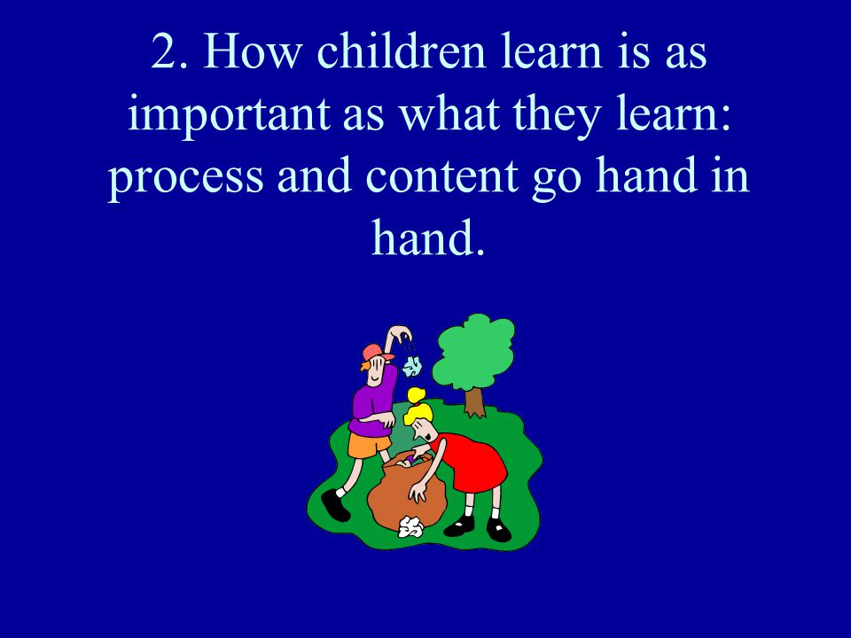 2. How children learn is as important as what they learn: process and content go hand in hand.