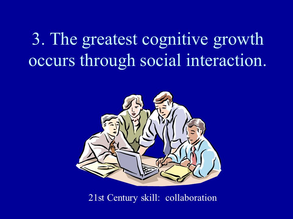 3. The greatest cognitive growth occurs through social interaction.