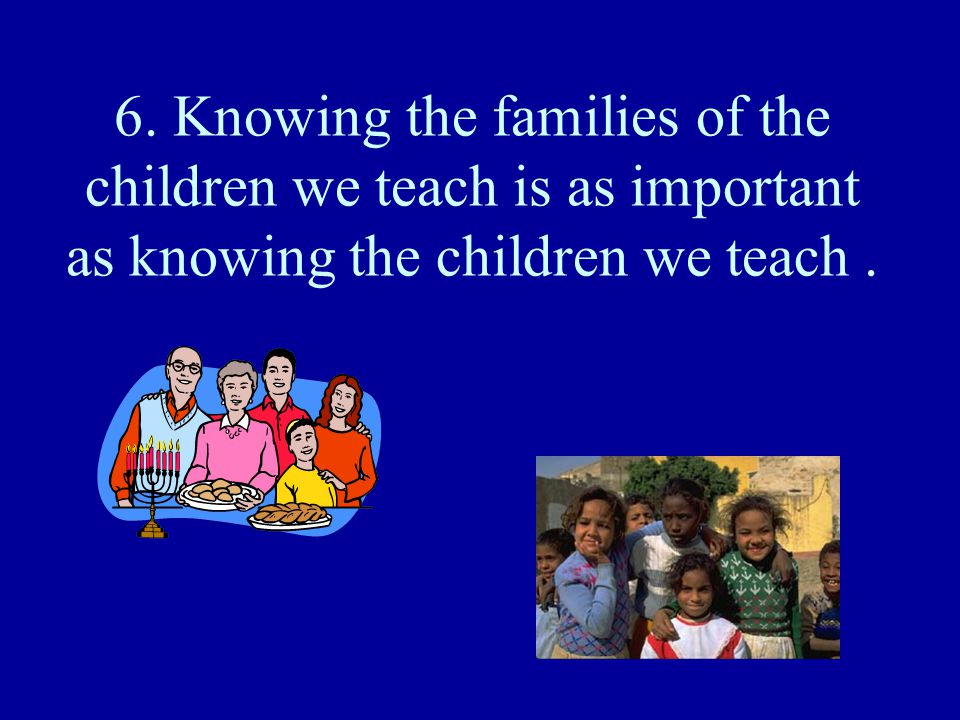 6. Knowing the families of the children we teach is as important as knowing the children we teach .