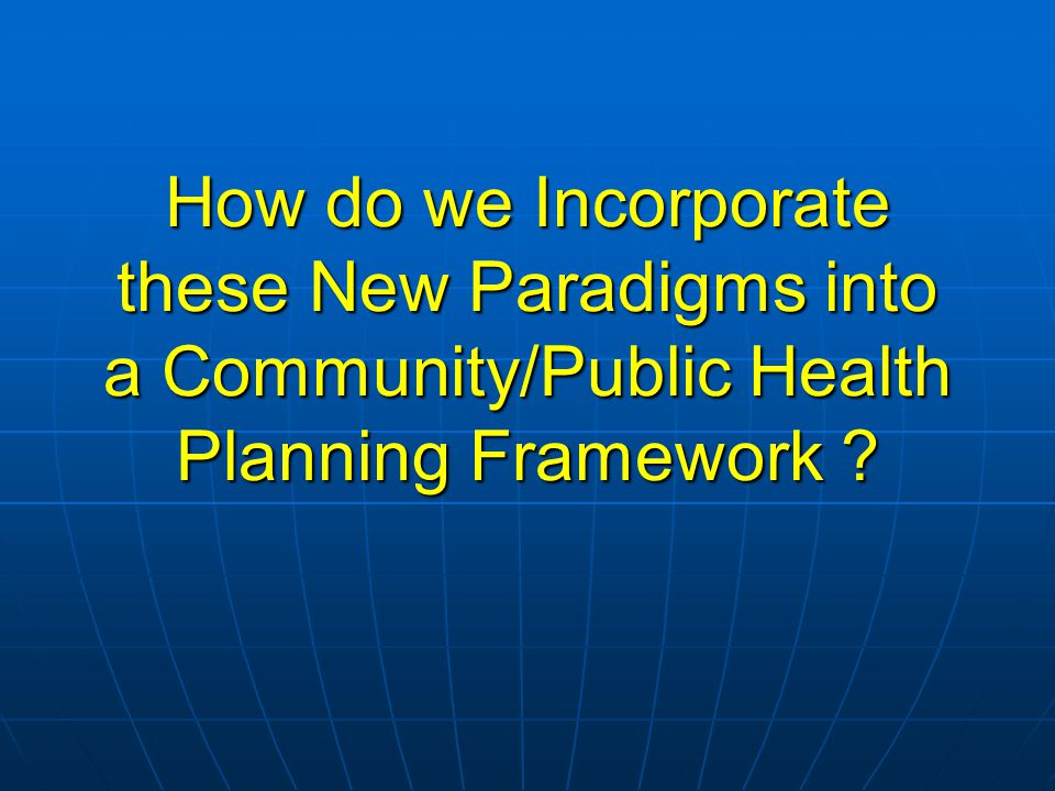 How do we Incorporate these New Paradigms into a Community/Public Health Planning Framework