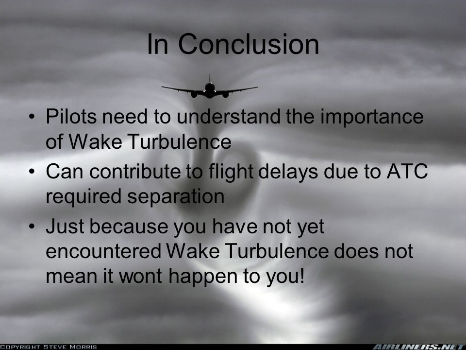 In Conclusion Pilots need to understand the importance of Wake Turbulence. Can contribute to flight delays due to ATC required separation.