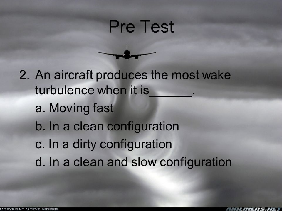 Pre Test An aircraft produces the most wake turbulence when it is______. a. Moving fast. b. In a clean configuration.