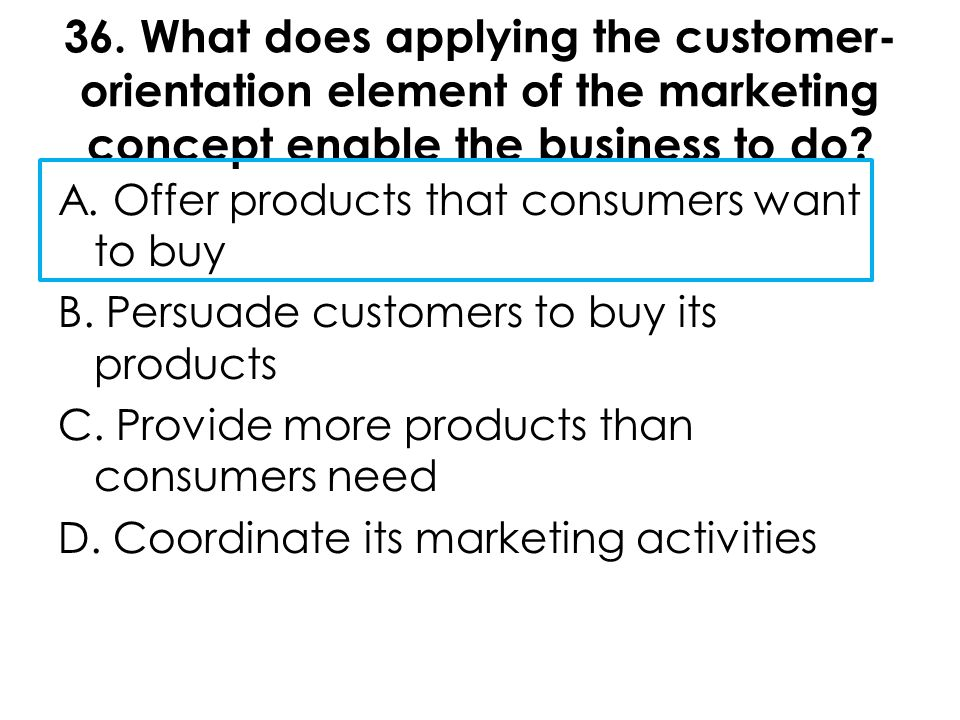 36. What does applying the customer-orientation element of the marketing concept enable the business to do