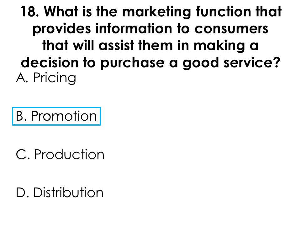 18. What is the marketing function that provides information to consumers that will assist them in making a decision to purchase a good service