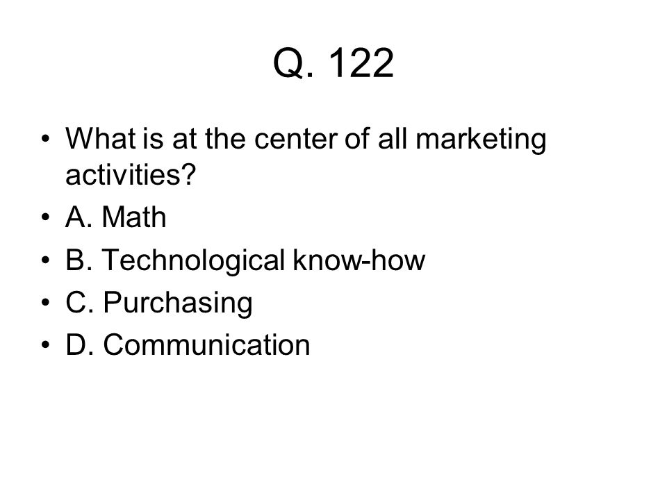 Q. 122 What is at the center of all marketing activities A. Math