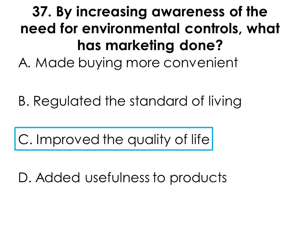 37. By increasing awareness of the need for environmental controls, what has marketing done