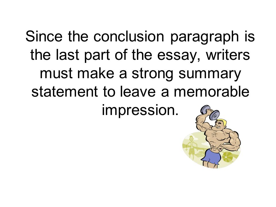 Since the conclusion paragraph is the last part of the essay, writers must make a strong summary statement to leave a memorable impression.