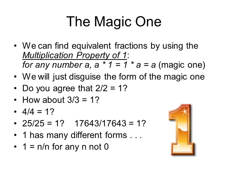 The Magic One We can find equivalent fractions by using the Multiplication Property of 1: for any number a, a * 1 = 1 * a = a (magic one)