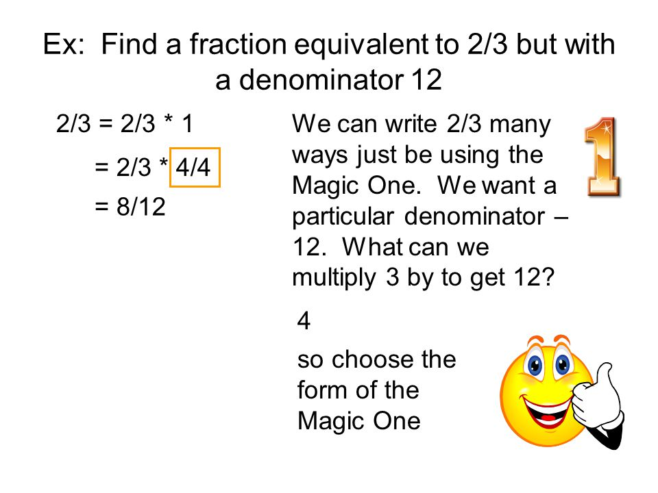 Ex: Find a fraction equivalent to 2/3 but with a denominator 12
