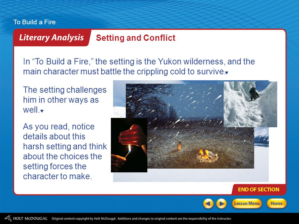 Setting and Conflict In To Build a Fire, the setting is the Yukon wilderness, and the main character must battle the crippling cold to survive.