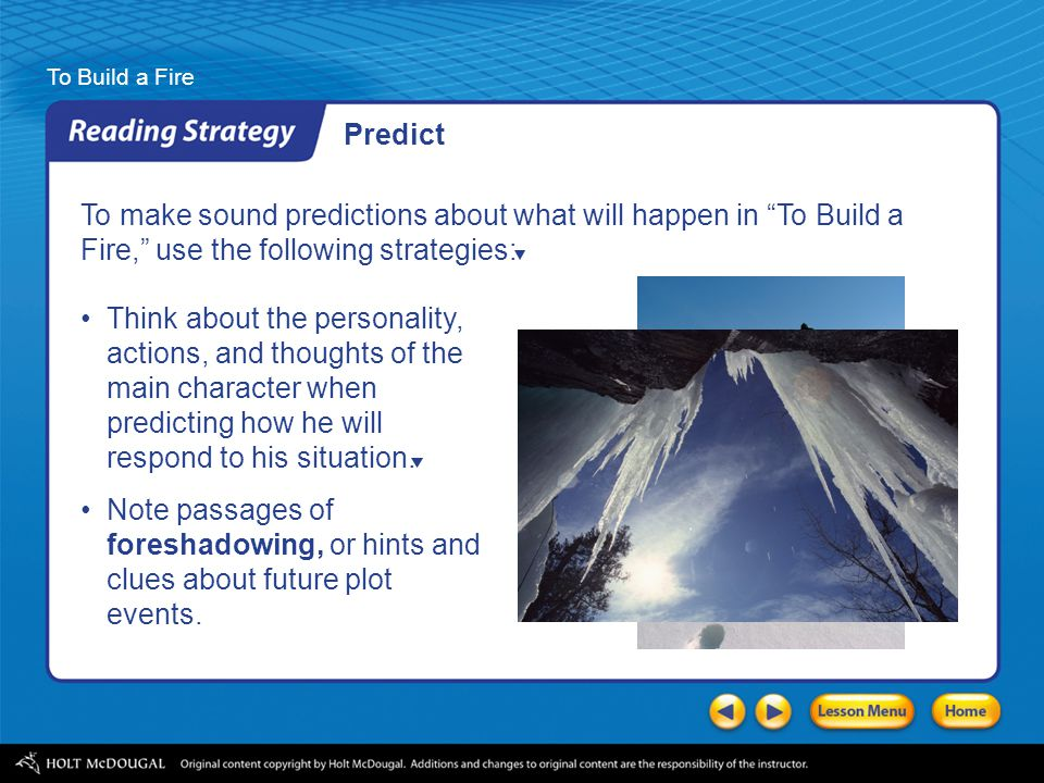 Predict To make sound predictions about what will happen in To Build a. Fire, use the following strategies: