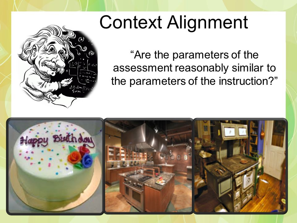 Context Alignment Are the parameters of the assessment reasonably similar to the parameters of the instruction
