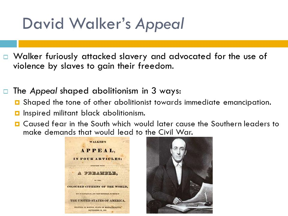 David Walker's Appeal Walker furiously attacked slavery and advocated for the use of violence by slaves to gain their freedom.