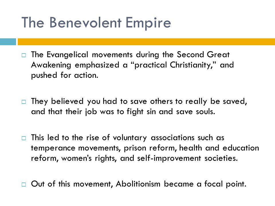 The Benevolent Empire The Evangelical movements during the Second Great Awakening emphasized a practical Christianity, and pushed for action.