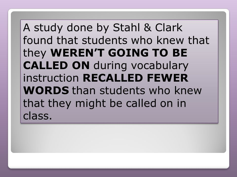 A study done by Stahl & Clark found that students who knew that they WEREN'T GOING TO BE CALLED ON during vocabulary instruction RECALLED FEWER WORDS than students who knew that they might be called on in class.