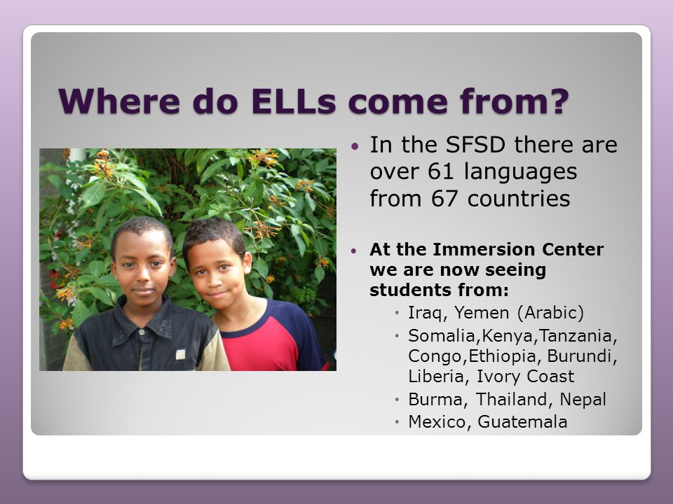 Where do ELLs come from In the SFSD there are over 61 languages from 67 countries. At the Immersion Center we are now seeing students from: