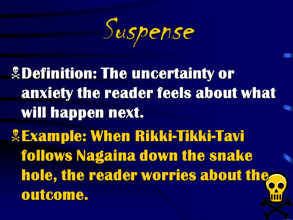 Suspense Definition: The uncertainty or anxiety the reader feels about what will happen next.