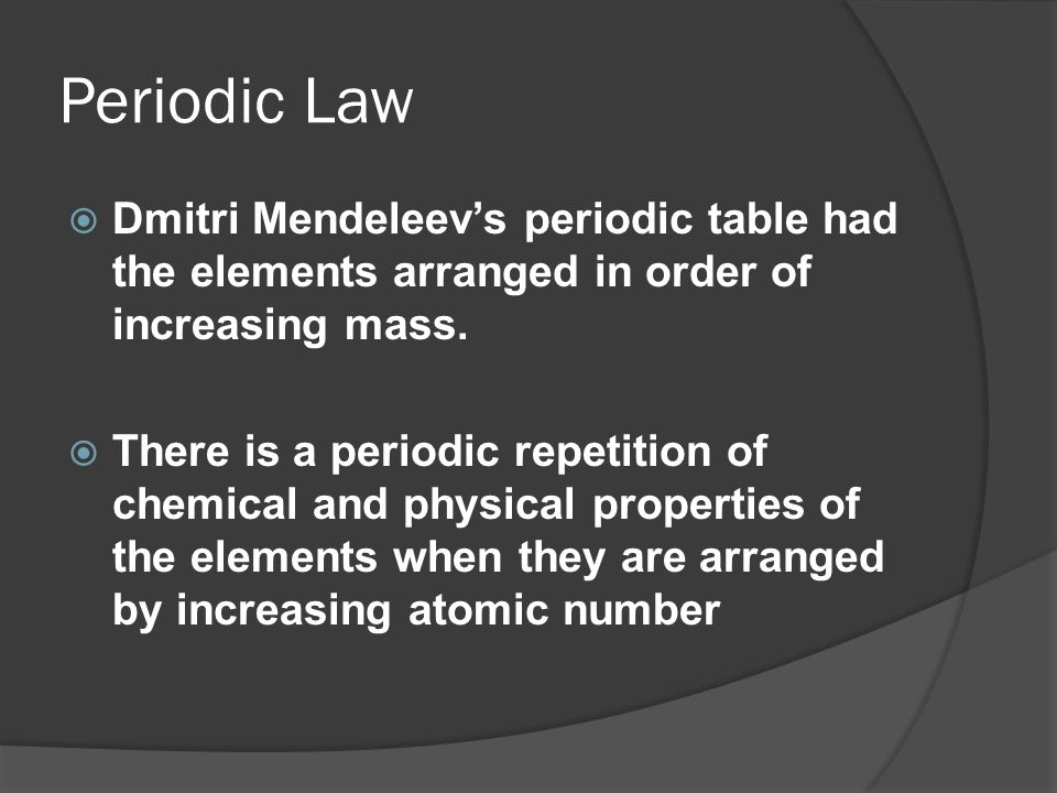 Periodic Law Dmitri Mendeleev's periodic table had the elements arranged in order of increasing mass.