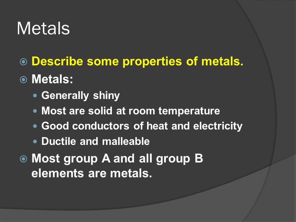 Metals Describe some properties of metals. Metals: