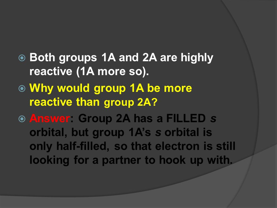 Both groups 1A and 2A are highly reactive (1A more so).
