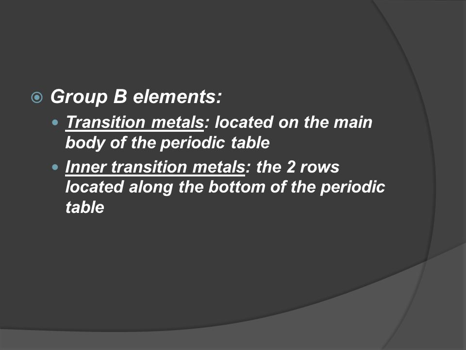 Group B elements: Transition metals: located on the main body of the periodic table.