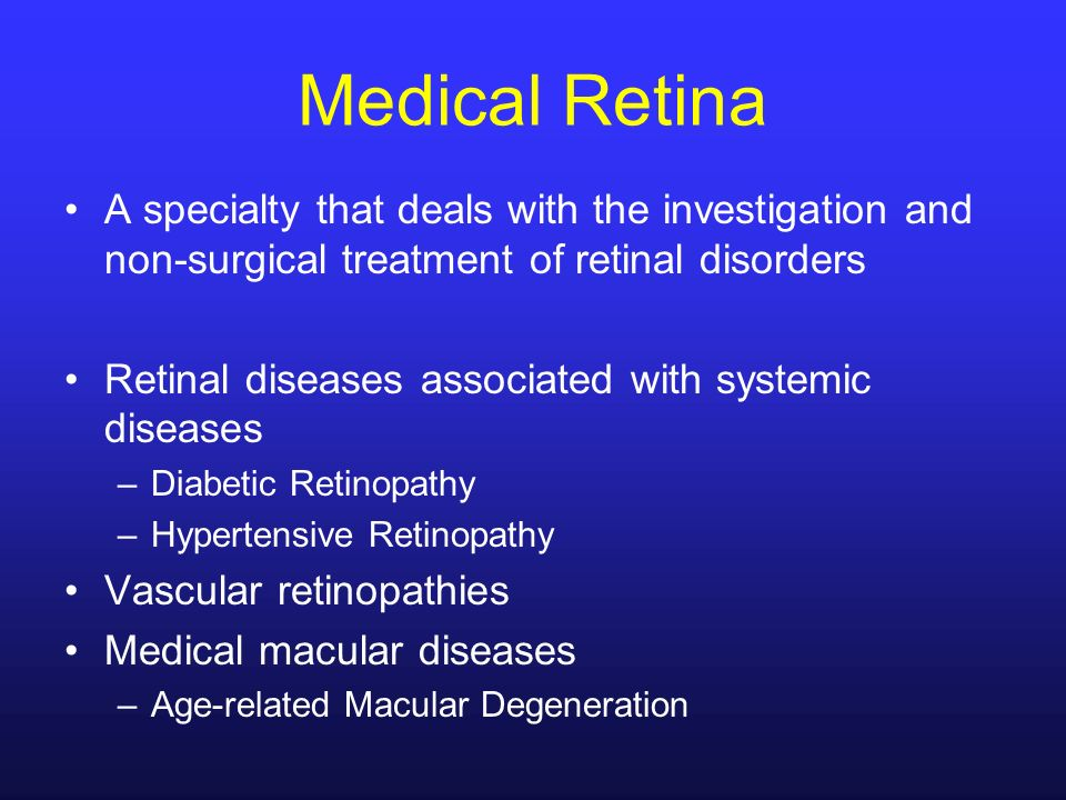 Medical Retina A specialty that deals with the investigation and non-surgical treatment of retinal disorders.