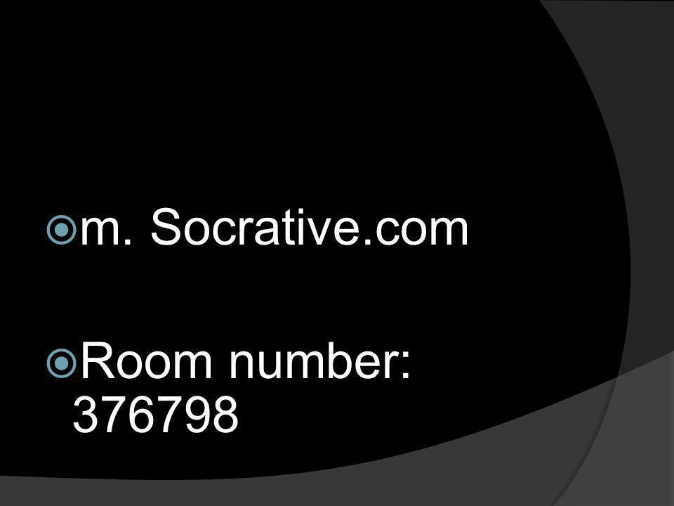 m. Socrative.com Room number: 376798