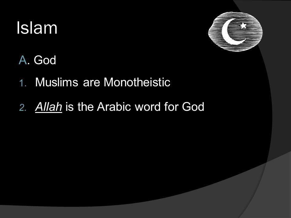 Islam A. God Muslims are Monotheistic Allah is the Arabic word for God