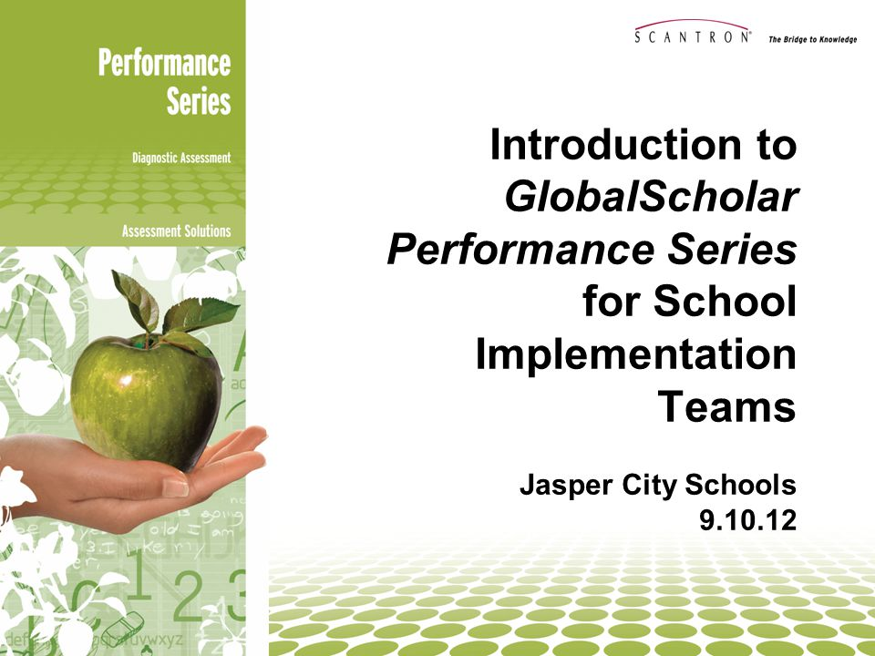Introduction to GlobalScholar Performance Series for School Implementation Teams Jasper City Schools 9.10.12