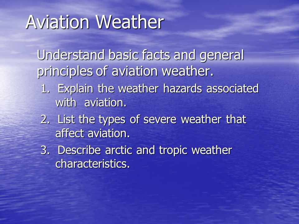 Aviation Weather Understand basic facts and general principles of aviation weather. 1. Explain the weather hazards associated with aviation.