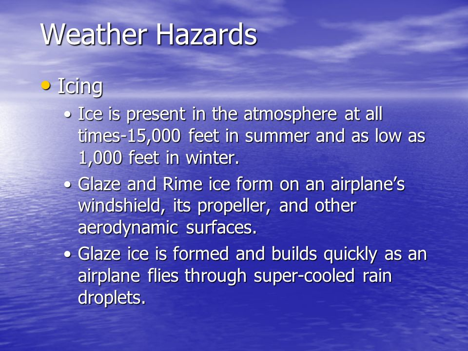 Weather Hazards Icing. Ice is present in the atmosphere at all times-15,000 feet in summer and as low as 1,000 feet in winter.